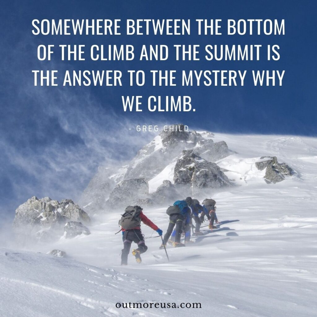 """Somewhere between the bottom of the climb and the summit is the answer to the mystery why we climb."" - Greg Child quotes 